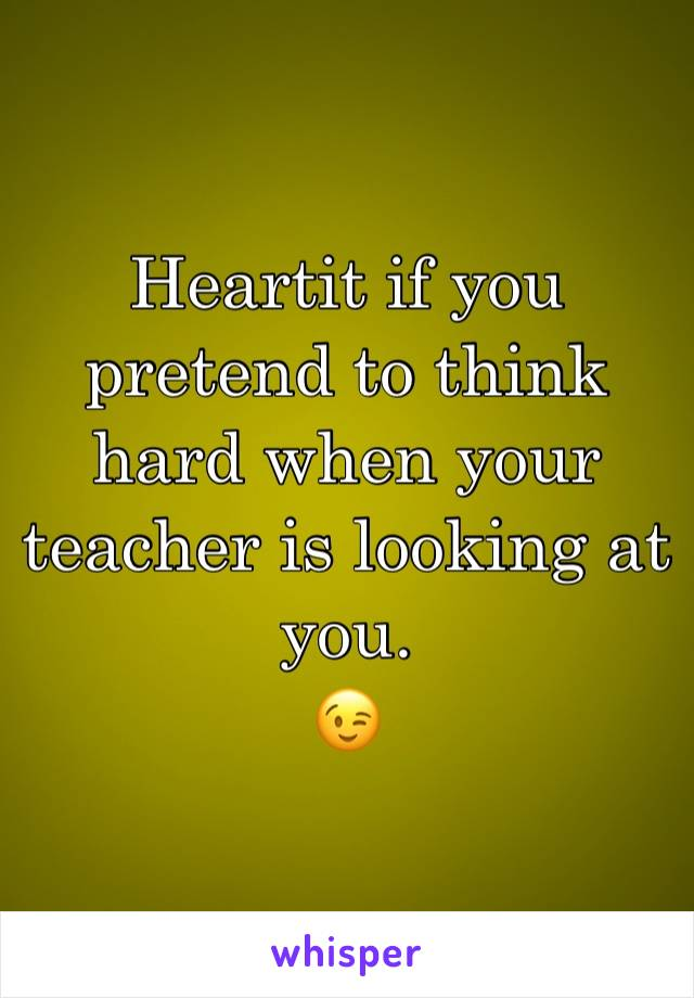 Heartit if you pretend to think hard when your teacher is looking at you. 😉