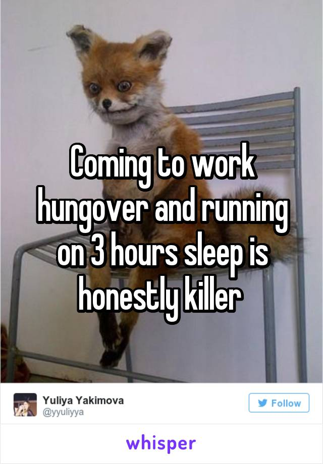 Coming to work hungover and running on 3 hours sleep is honestly killer