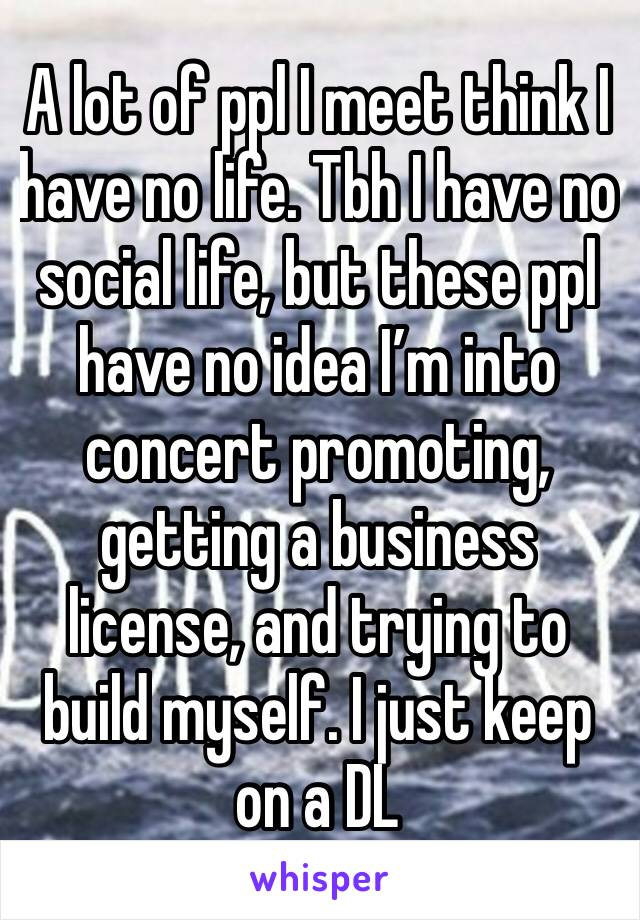 A lot of ppl I meet think I have no life. Tbh I have no social life, but these ppl have no idea I'm into concert promoting, getting a business license, and trying to build myself. I just keep on a DL
