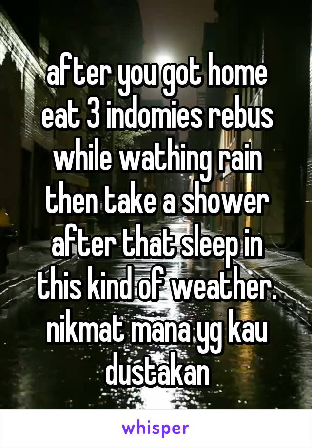 after you got home eat 3 indomies rebus while wathing rain then take a shower after that sleep in this kind of weather. nikmat mana yg kau dustakan