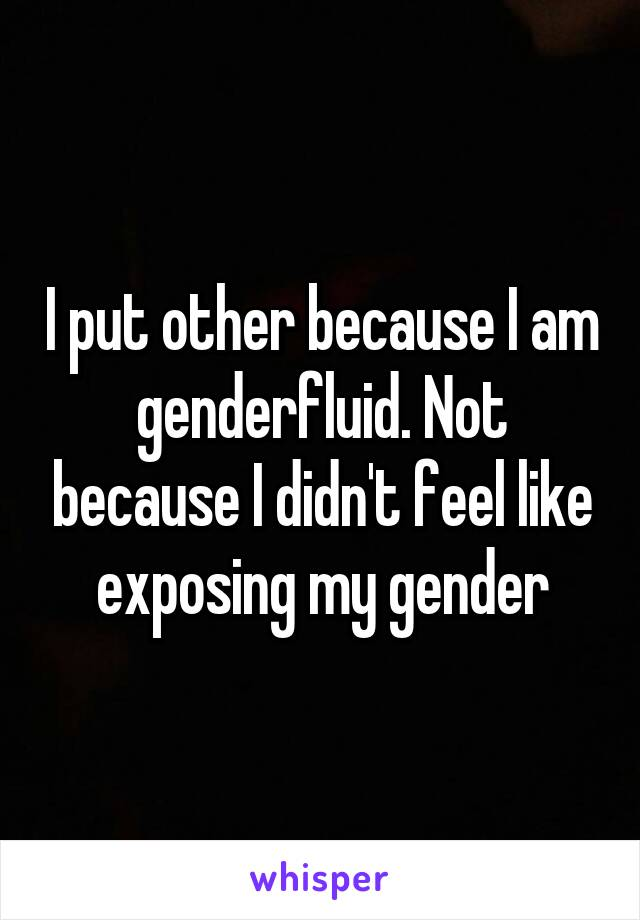 I put other because I am genderfluid. Not because I didn't feel like exposing my gender