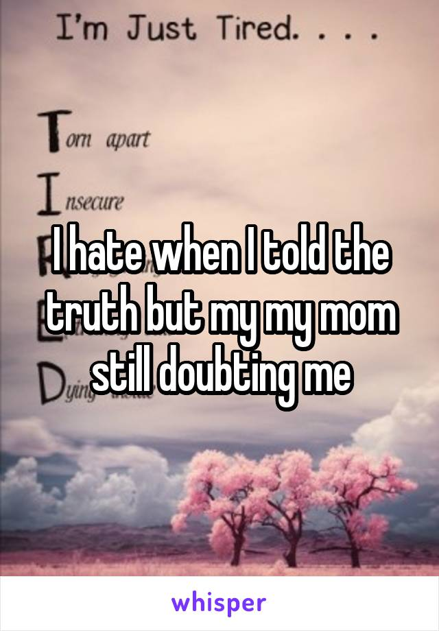 I hate when I told the truth but my my mom still doubting me