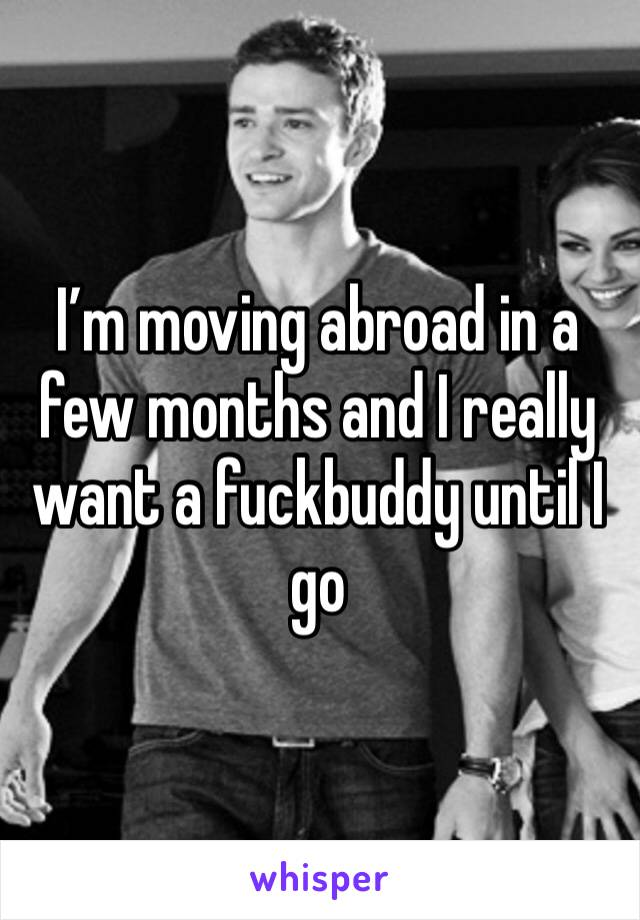 I'm moving abroad in a few months and I really want a fuckbuddy until I go
