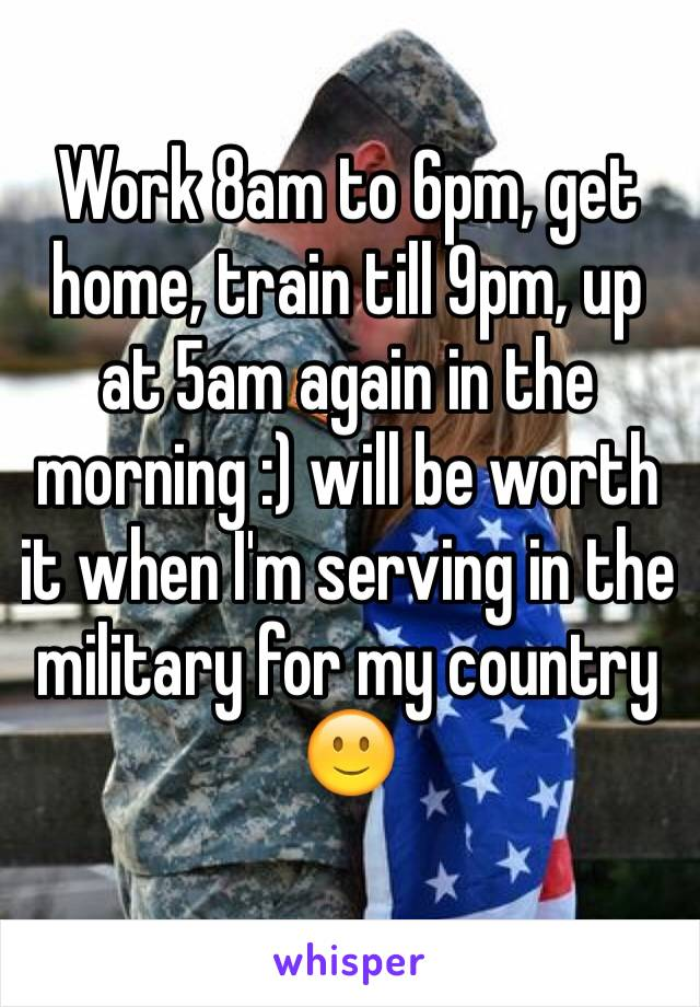 Work 8am to 6pm, get home, train till 9pm, up at 5am again in the morning :) will be worth it when I'm serving in the military for my country 🙂