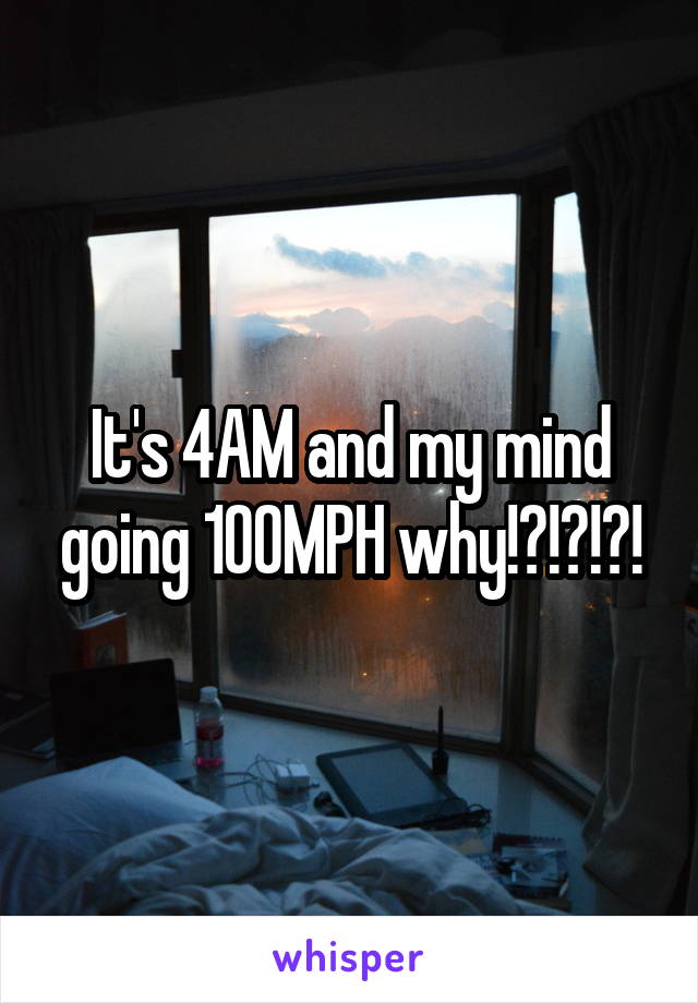It's 4AM and my mind going 100MPH why!?!?!?!