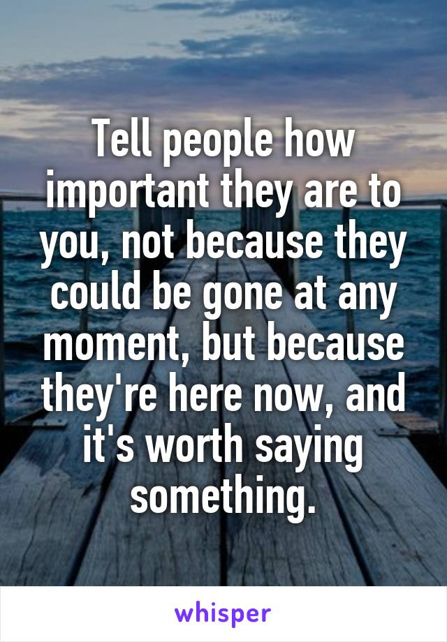 Tell people how important they are to you, not because they could be gone at any moment, but because they're here now, and it's worth saying something.