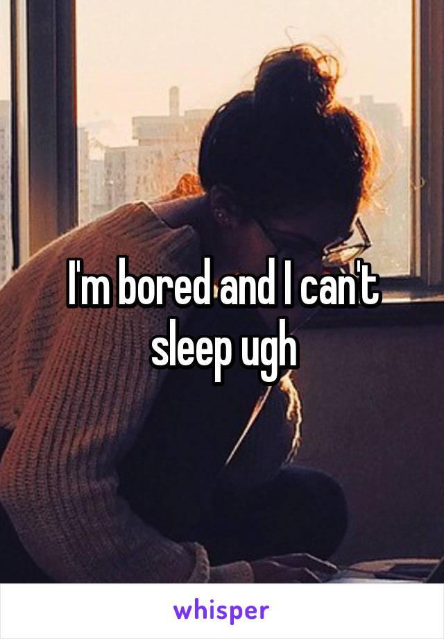 I'm bored and I can't sleep ugh