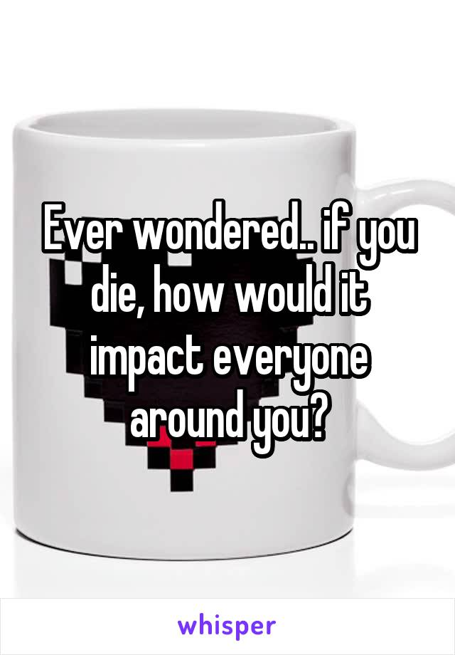 Ever wondered.. if you die, how would it impact everyone around you?