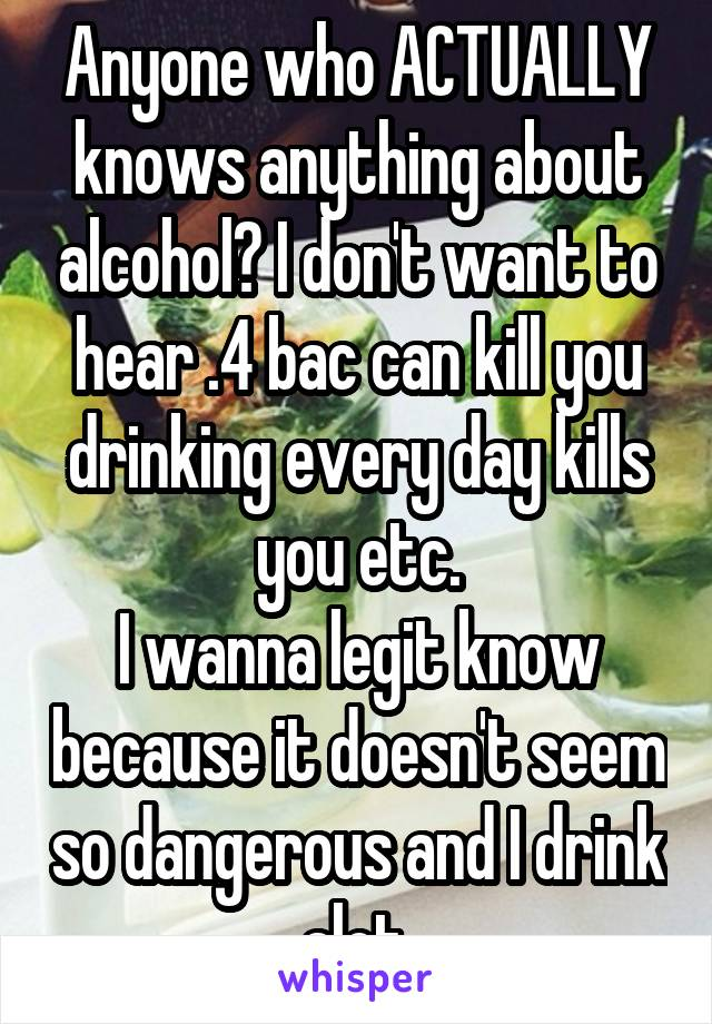 Anyone who ACTUALLY knows anything about alcohol? I don't want to hear .4 bac can kill you drinking every day kills you etc. I wanna legit know because it doesn't seem so dangerous and I drink alot.