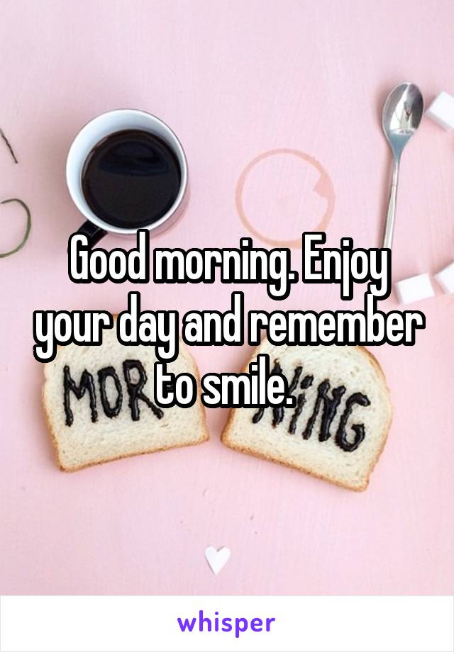 Good morning. Enjoy your day and remember to smile.