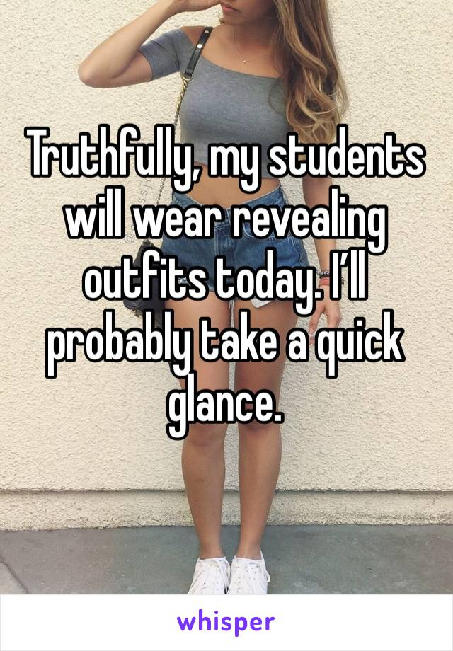 Truthfully, my students will wear revealing outfits today. I'll probably take a quick glance.