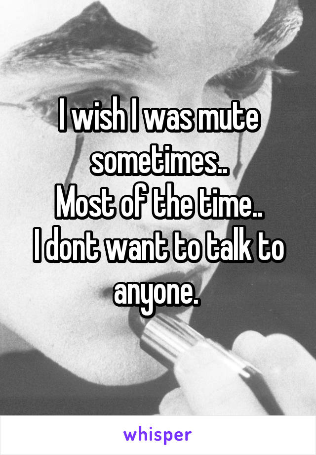 I wish I was mute sometimes.. Most of the time.. I dont want to talk to anyone.