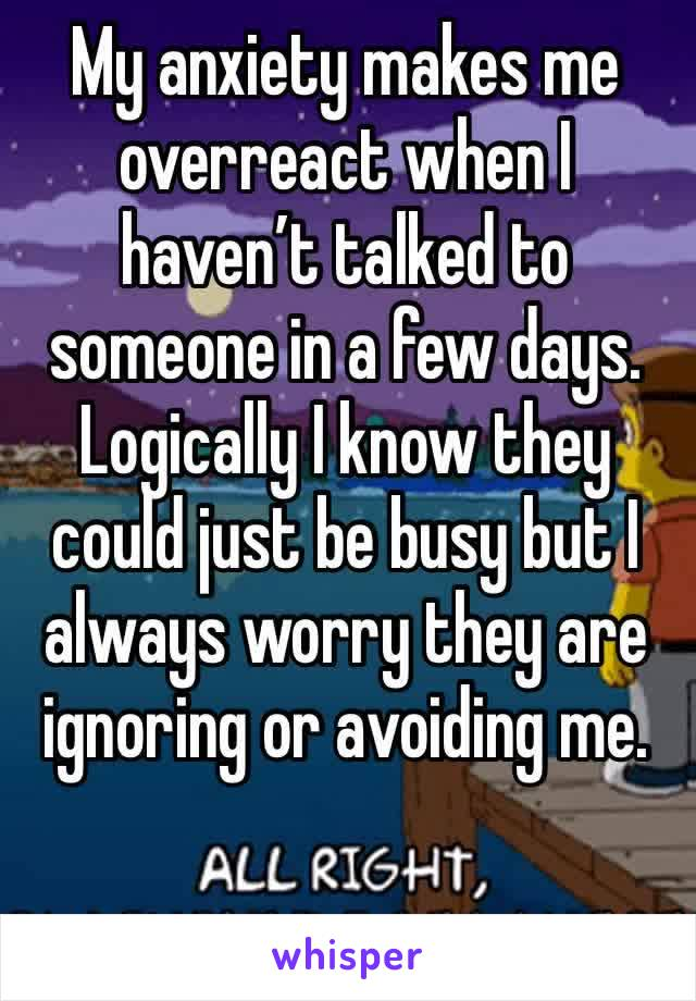 My anxiety makes me overreact when I haven't talked to someone in a few days.  Logically I know they could just be busy but I always worry they are ignoring or avoiding me.