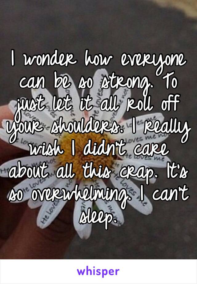 I wonder how everyone can be so strong. To just let it all roll off your shoulders. I really wish I didn't care about all this crap. It's so overwhelming. I can't sleep.