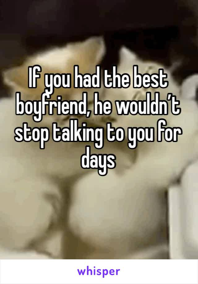 If you had the best boyfriend, he wouldn't stop talking to you for days