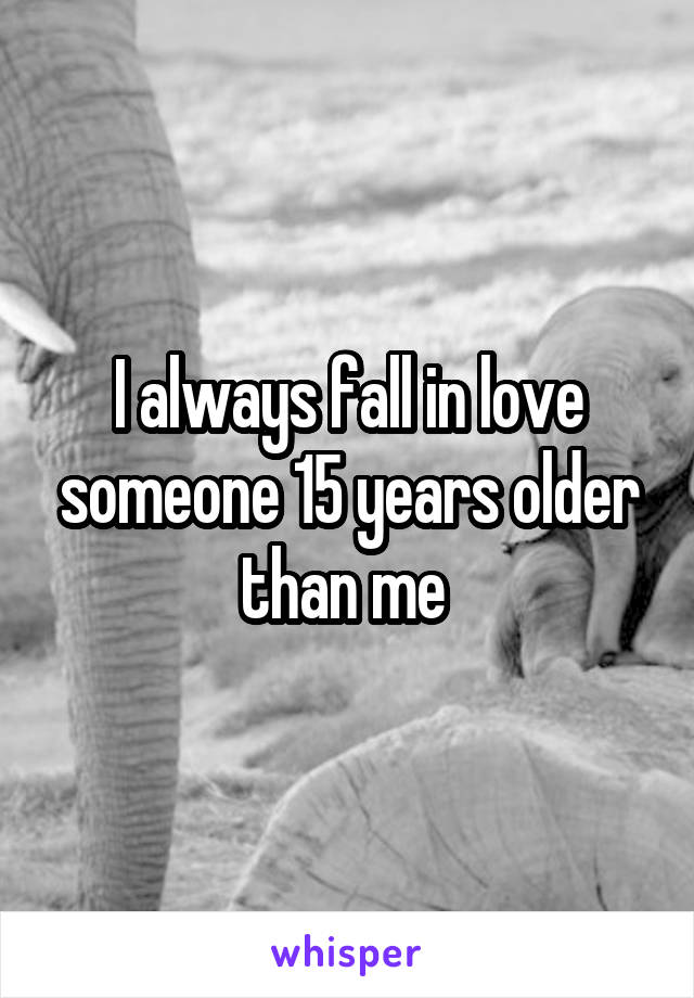 I always fall in love someone 15 years older than me
