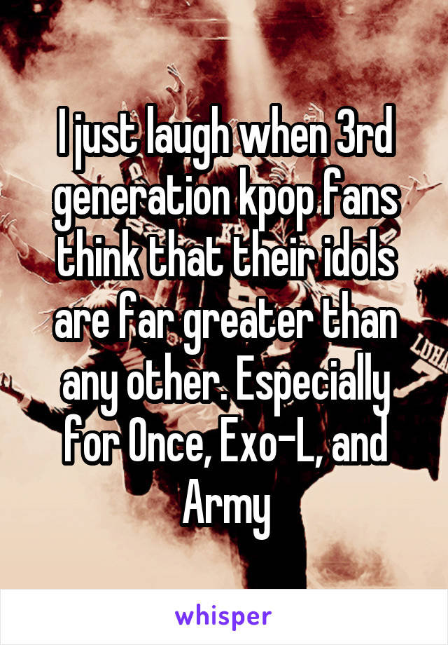 I just laugh when 3rd generation kpop fans think that their idols are far greater than any other. Especially for Once, Exo-L, and Army