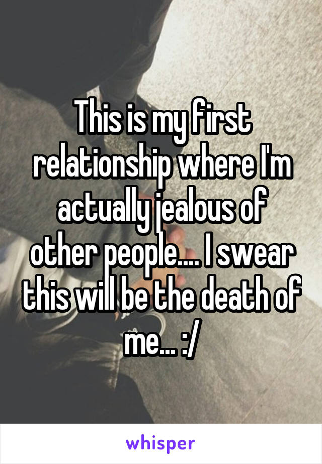 This is my first relationship where I'm actually jealous of other people.... I swear this will be the death of me... :/