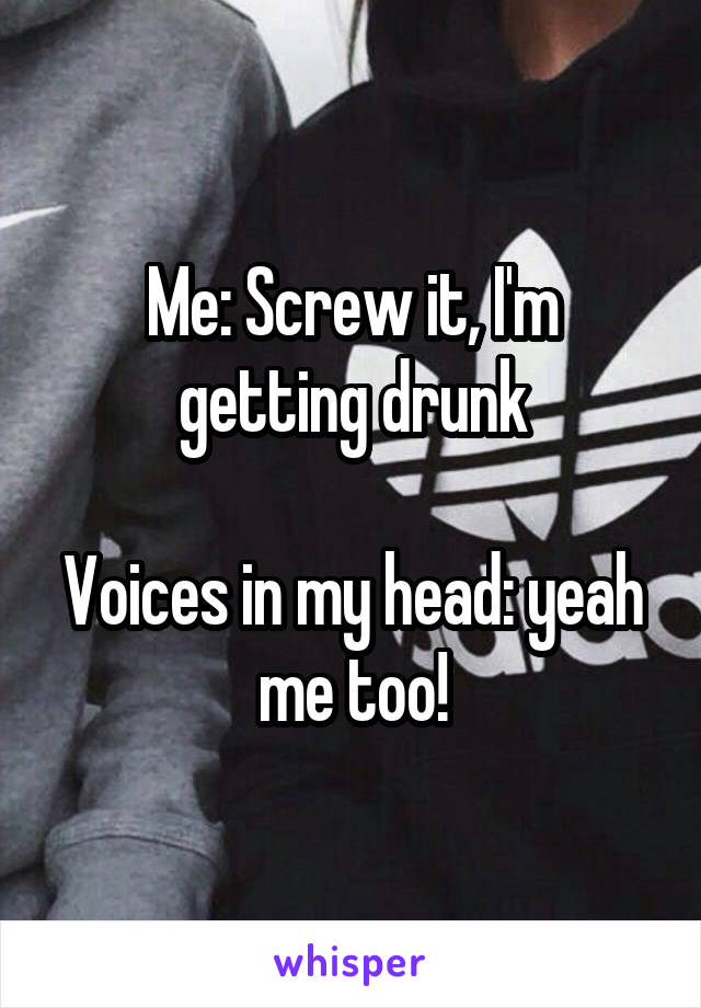 Me: Screw it, I'm getting drunk  Voices in my head: yeah me too!