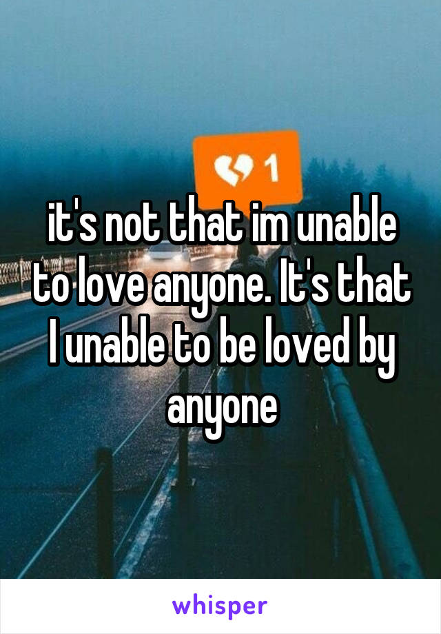 it's not that im unable to love anyone. It's that I unable to be loved by anyone