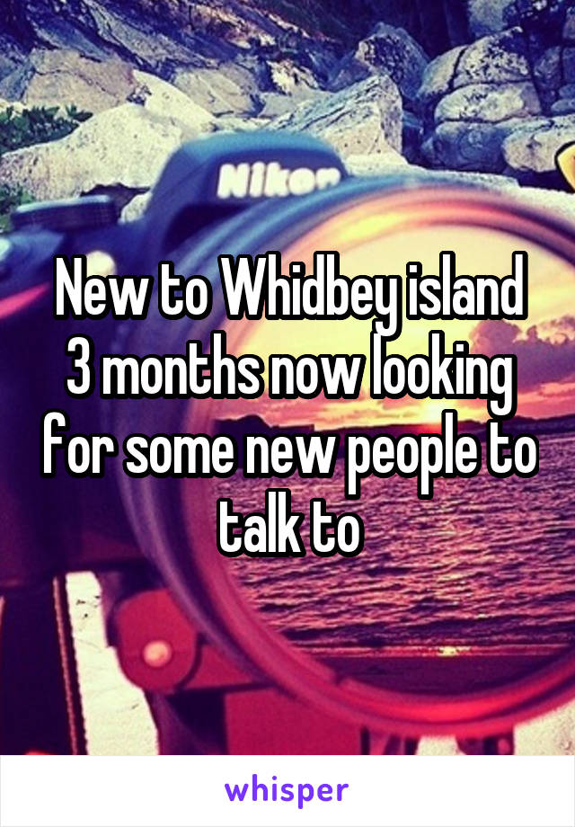 New to Whidbey island 3 months now looking for some new people to talk to