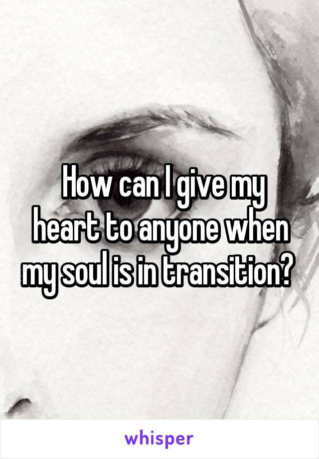 How can I give my heart to anyone when my soul is in transition?