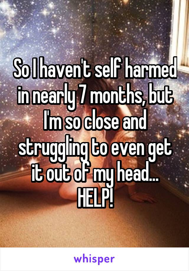 So I haven't self harmed in nearly 7 months, but I'm so close and struggling to even get it out of my head... HELP!