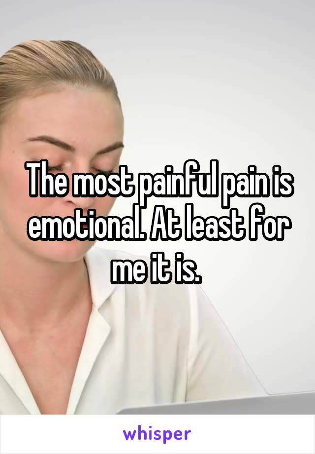 The most painful pain is emotional. At least for me it is.