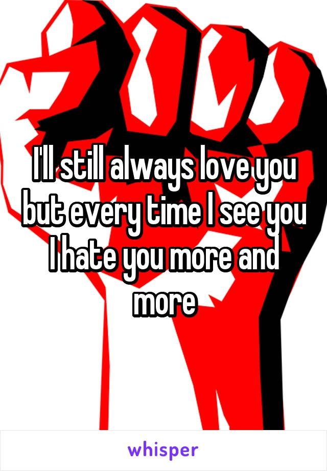 I'll still always love you but every time I see you I hate you more and more