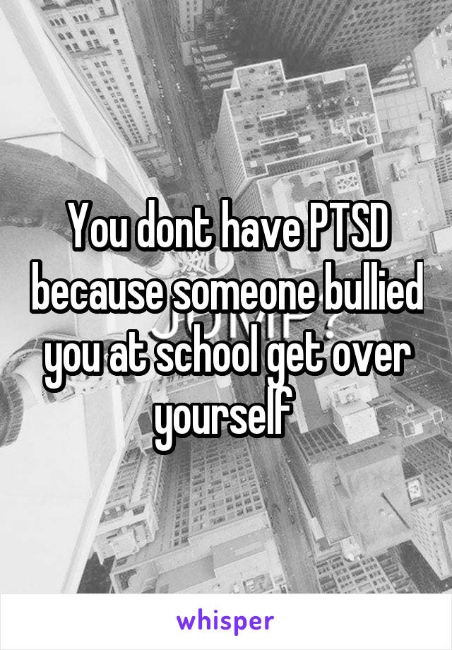You dont have PTSD because someone bullied you at school get over yourself