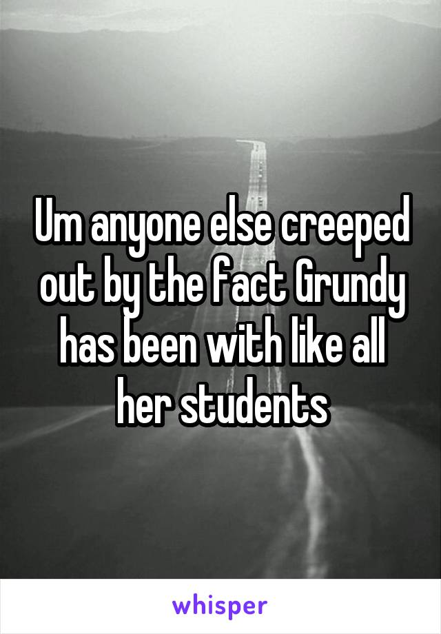 Um anyone else creeped out by the fact Grundy has been with like all her students