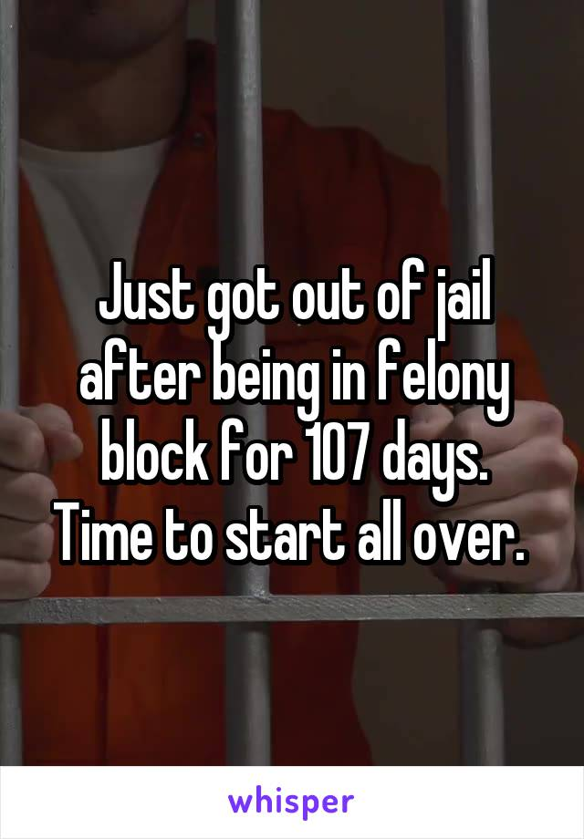 Just got out of jail after being in felony block for 107 days. Time to start all over.
