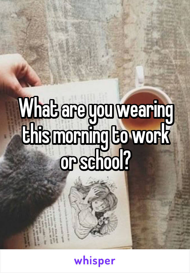 What are you wearing this morning to work or school?