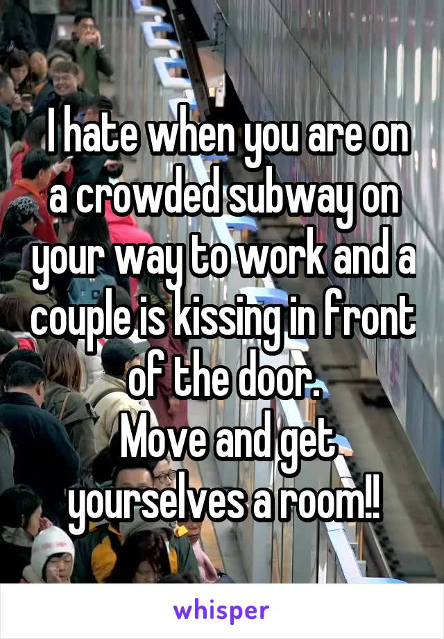 I hate when you are on a crowded subway on your way to work and a couple is kissing in front of the door.  Move and get yourselves a room!!