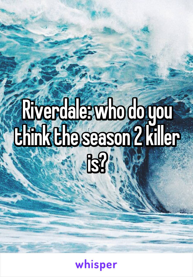 Riverdale: who do you think the season 2 killer is?