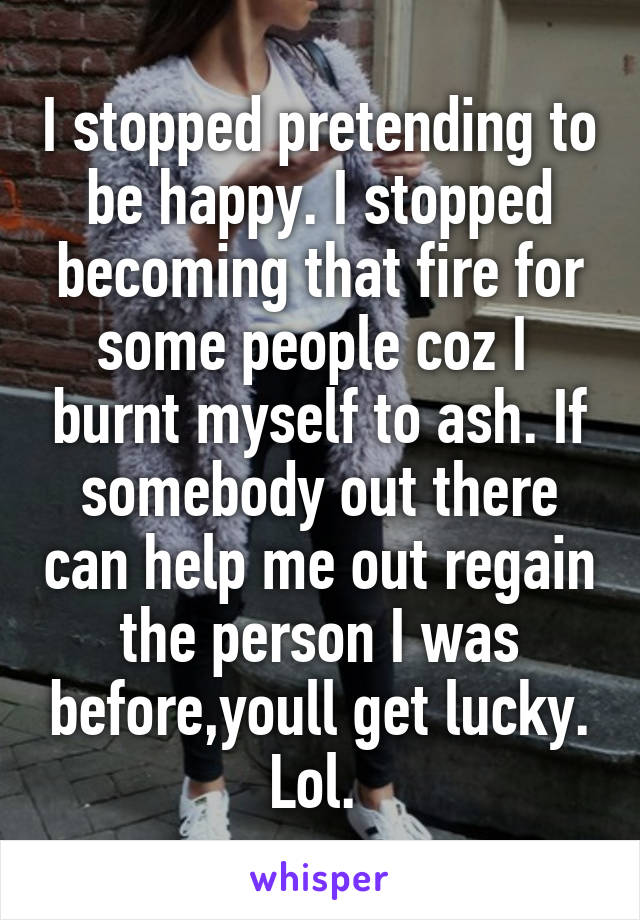 I stopped pretending to be happy. I stopped becoming that fire for some people coz I  burnt myself to ash. If somebody out there can help me out regain the person I was before,youll get lucky. Lol.