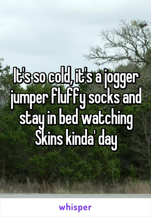 It's so cold, it's a jogger jumper fluffy socks and stay in bed watching Skins kinda' day