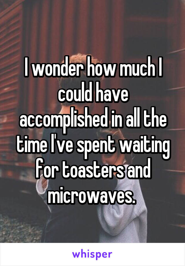 I wonder how much I could have accomplished in all the time I've spent waiting for toasters and microwaves.