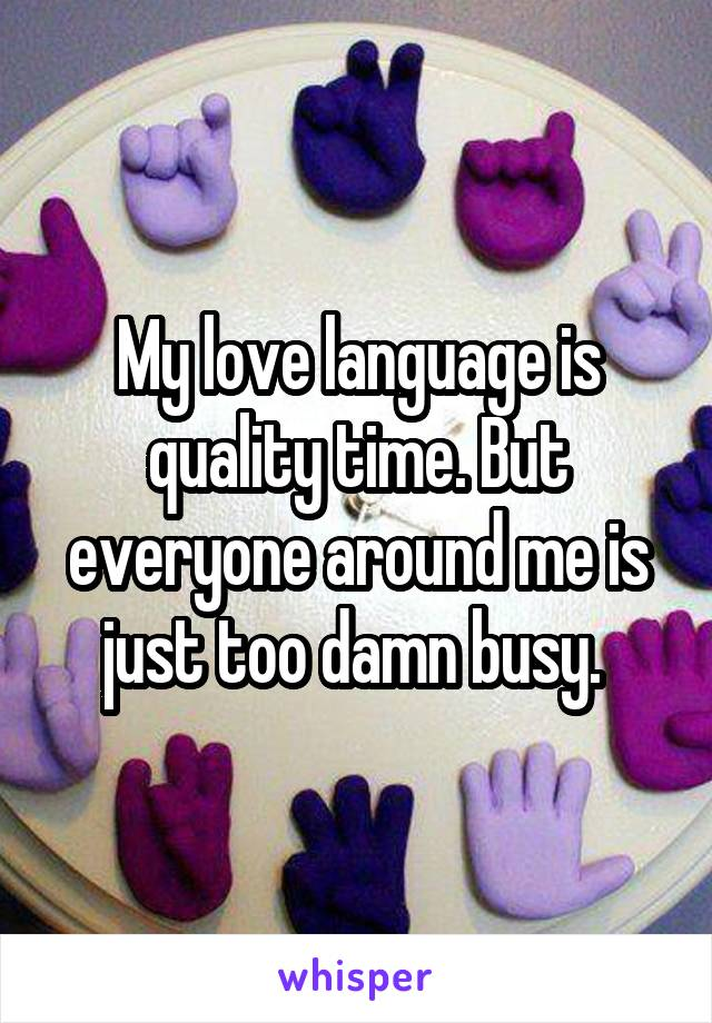 My love language is quality time. But everyone around me is just too damn busy.