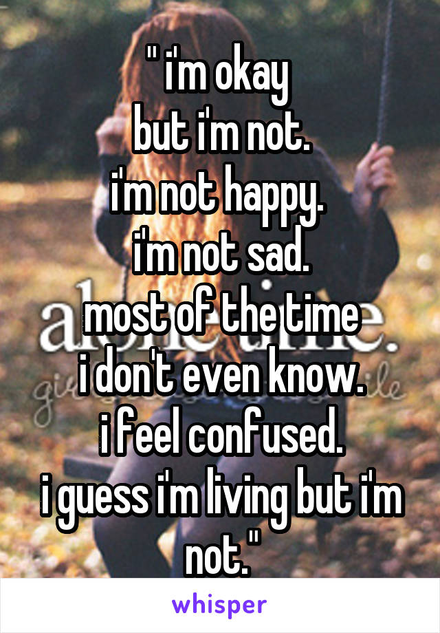 """ i'm okay  but i'm not. i'm not happy.  i'm not sad. most of the time i don't even know. i feel confused. i guess i'm living but i'm not."""