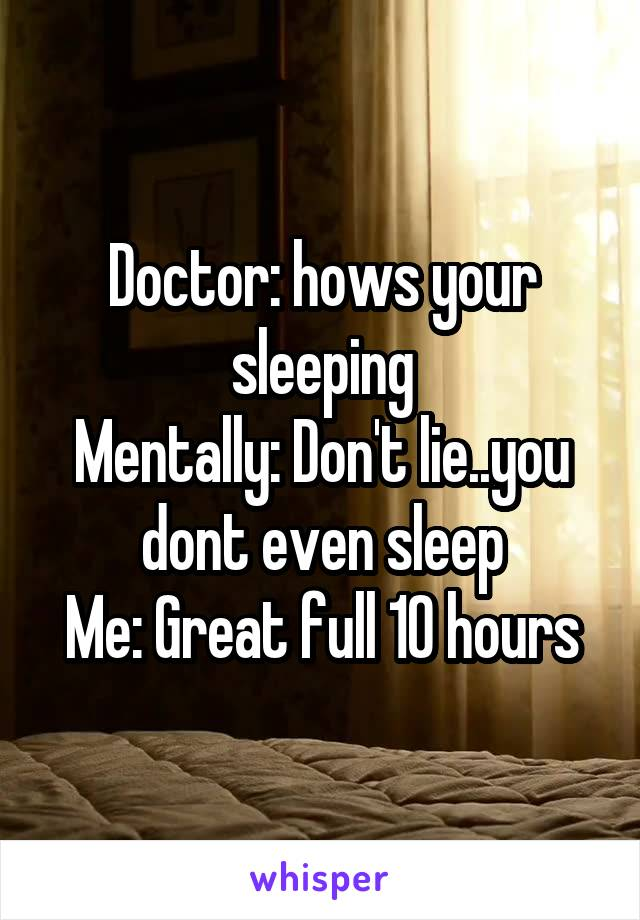 Doctor: hows your sleeping Mentally: Don't lie..you dont even sleep Me: Great full 10 hours