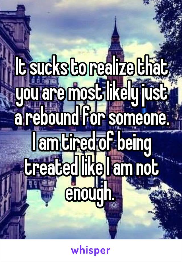 It sucks to realize that you are most likely just a rebound for someone. I am tired of being treated like I am not enough.
