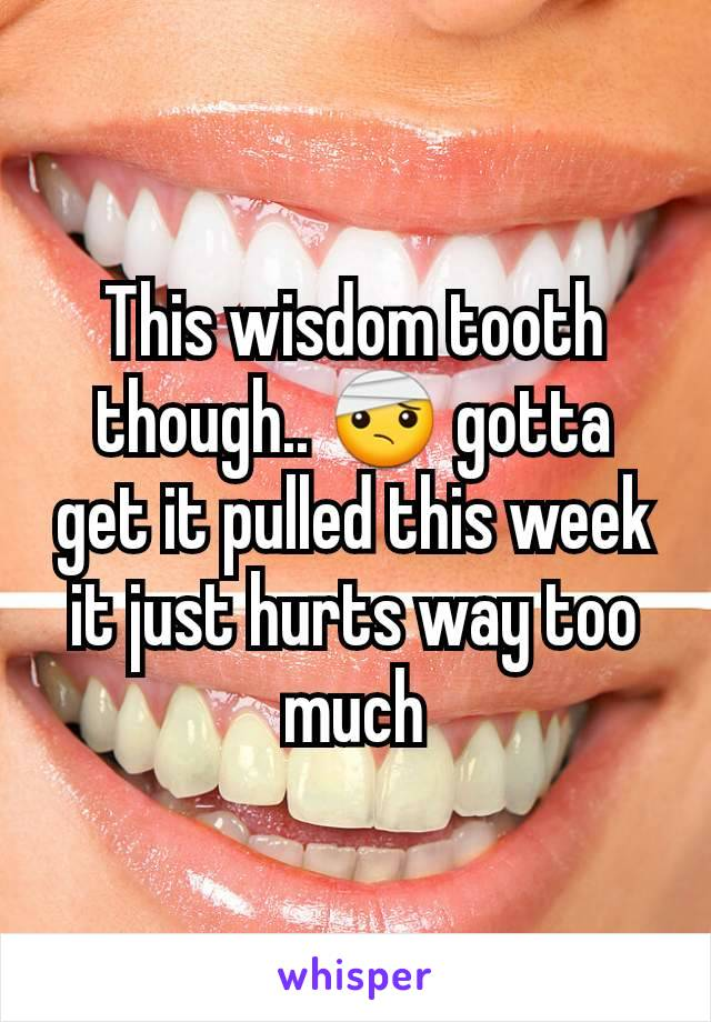 This wisdom tooth though.. 🤕 gotta get it pulled this week it just hurts way too much