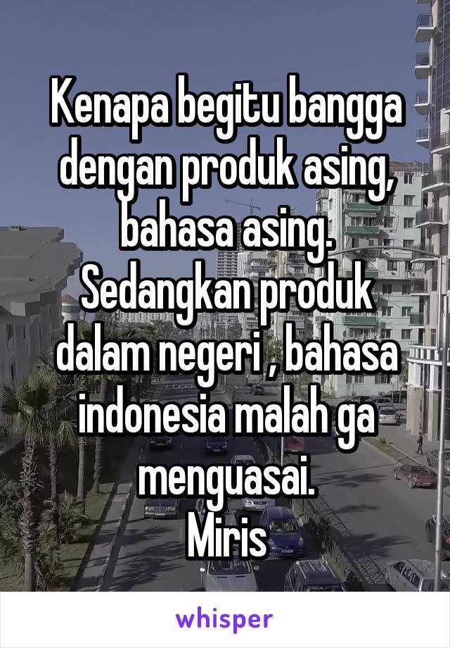 Kenapa begitu bangga dengan produk asing, bahasa asing. Sedangkan produk dalam negeri , bahasa indonesia malah ga menguasai. Miris