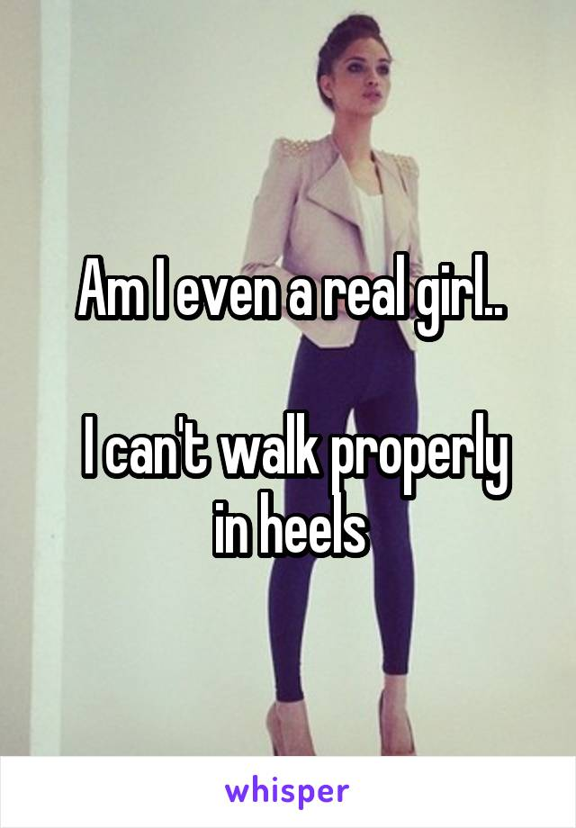 Am I even a real girl..   I can't walk properly in heels