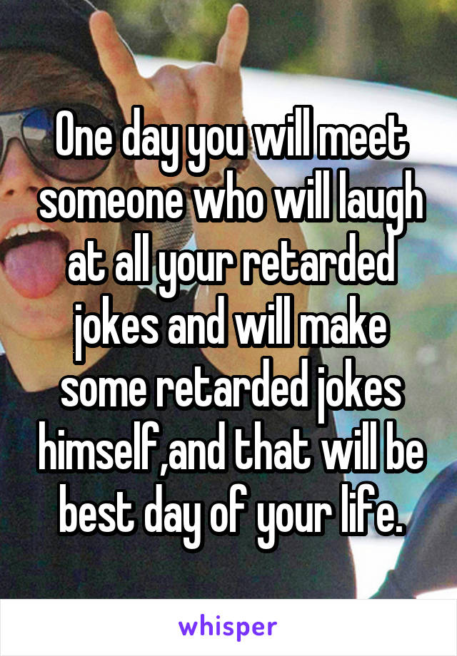 One day you will meet someone who will laugh at all your retarded jokes and will make some retarded jokes himself,and that will be best day of your life.