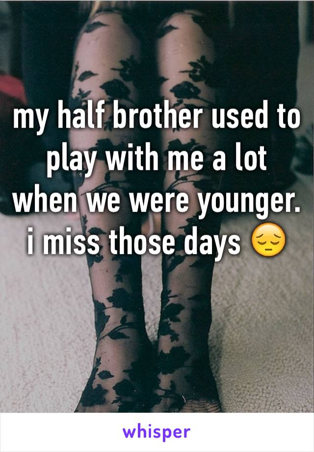 my half brother used to play with me a lot when we were younger. i miss those days 😔