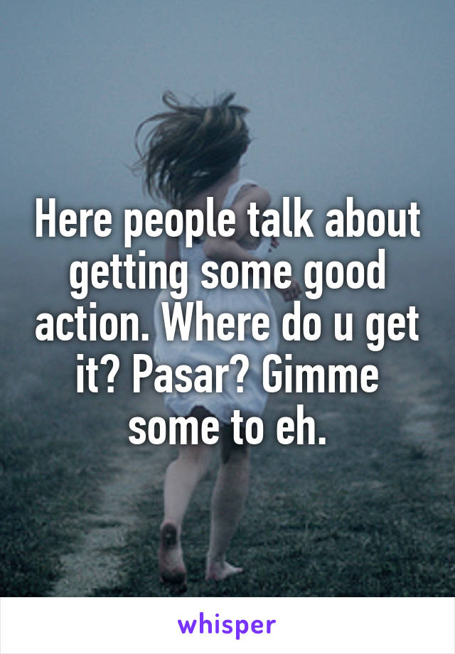 Here people talk about getting some good action. Where do u get it? Pasar? Gimme some to eh.