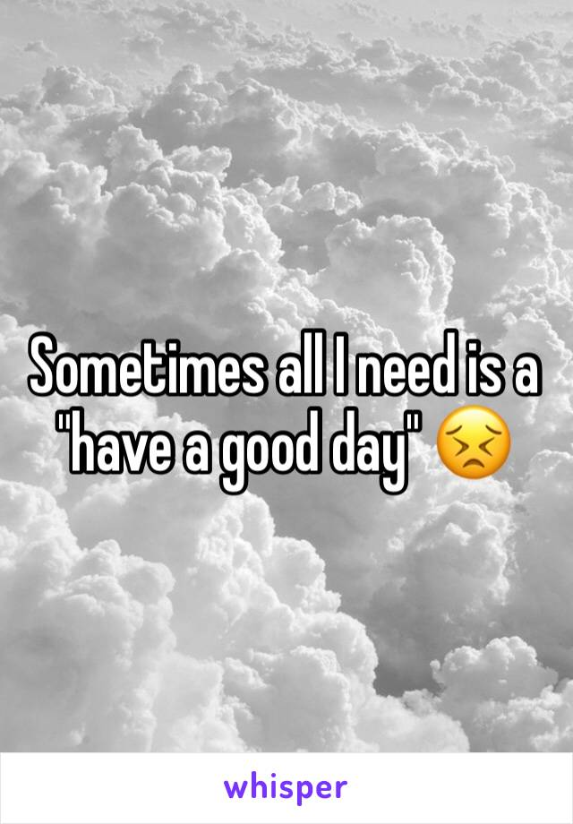 """Sometimes all I need is a """"have a good day"""" 😣"""