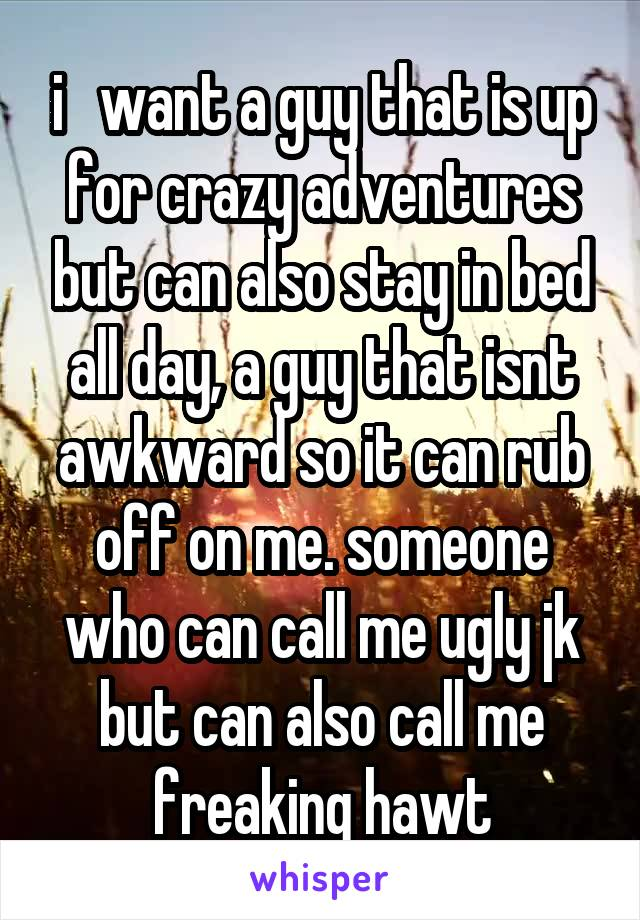 i   want a guy that is up for crazy adventures but can also stay in bed all day, a guy that isnt awkward so it can rub off on me. someone who can call me ugly jk but can also call me freaking hawt